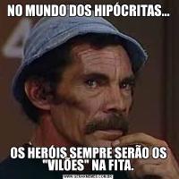 NO MUNDO DOS HIPÓCRITAS...OS HERÓIS SEMPRE SERÃO OS