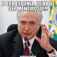 O BOB ESPONJA, DEIXA DE SER MENTIROSO!!!