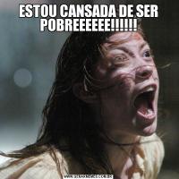 ESTOU CANSADA DE SER POBREEEEEE!!!!!!