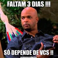 FALTAM 3 DIAS !!!SÓ DEPENDE DE VCS !!