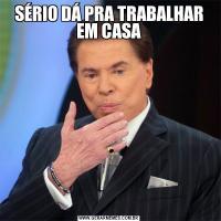 SÉRIO DÁ PRA TRABALHAR EM CASA