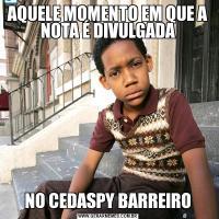 AQUELE MOMENTO EM QUE A NOTA É DIVULGADANO CEDASPY BARREIRO
