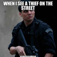 WHEN I SEE A THIEF ON THE STREET