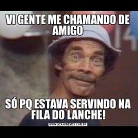 VI GENTE ME CHAMANDO DE AMIGOSÓ PQ ESTAVA SERVINDO NA FILA DO LANCHE!