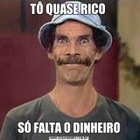 TÔ QUASE RICO SÓ FALTA O DINHEIRO
