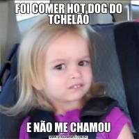 FOI COMER HOT DOG DO TCHELÃOE NÃO ME CHAMOU