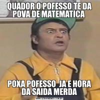 QUADOR O POFESSO TE DA POVA DE MATEMATICA POXA POFESSO  JA E HORA DA SAIDA MERDA