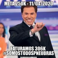 META 250K - 11/04/2020FATURAMOS 306K  #SOMOSTODOSPNEUBRAS