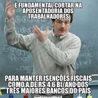 É FUNDAMENTAL CORTAR NA APOSENTADORIA DOS TRABALHADORESPARA MANTER ISENÇÕES FISCAIS COMO A DE R$ 4,6 BI/ANO DOS TRÊS MAIORES BANCOS DO PAÍS