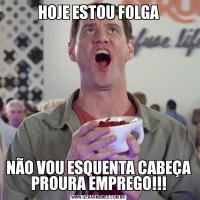HOJE ESTOU FOLGANÃO VOU ESQUENTA CABEÇA PROURA EMPREGO!!!