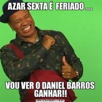 AZAR SEXTA É  FERIADO ....VOU VER O DANIEL BARROS GANHAR!!