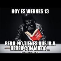 HOY ES VIERNES 13PERO, NO TIENES QUE IR A BEBER CON MIEDO...