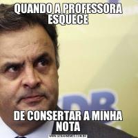 QUANDO A PROFESSORA ESQUECEDE CONSERTAR A MINHA NOTA