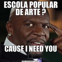 ESCOLA POPULAR DE ARTE ?CAUSE I NEED YOU ♬