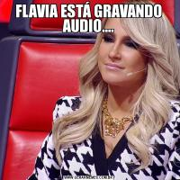 FLAVIA ESTÁ GRAVANDO AUDIO....