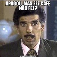 APAGOU, MAS FEZ CAFÉ NÃO FEZ?
