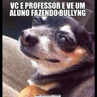 VC E PROFESSOR E VE UM ALUNO FAZENDO BULLYNG