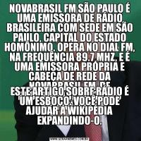 NOVABRASIL FM SÃO PAULO É UMA EMISSORA DE RÁDIO BRASILEIRA COM SEDE EM SÃO PAULO, CAPITAL DO ESTADO HOMÔNIMO. OPERA NO DIAL FM, NA FREQUÊNCIA 89.7 MHZ, E É UMA EMISSORA PRÓPRIA E CABEÇA DE REDE DA NOVABRASIL FM, DE PROPRIEDADE DO GRUPO SOLPANAMBY. ESTE ARTIGO SOBRE RÁDIO É UM ESBOÇO. VOCÊ PODE AJUDAR A WIKIPÉDIA EXPANDINDO-O.