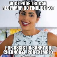 VOCÊ PODE TROCAR RECLAMAR DO FINAL DE GOTPOR ASSISTIR BARRY OU CHERNOBYL, POR EXEMPLO