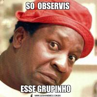 SO  OBSERVISESSE GRUPINHO