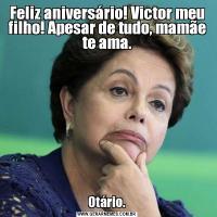 Feliz aniversário! Victor meu filho! Apesar de tudo, mamãe te ama.Otário.
