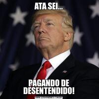 ATA SEI...PAGANDO DE DESENTENDIDO!