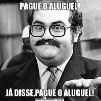 PAGUE O ALUGUEL!JÁ DISSE,PAGUE O ALUGUEL!
