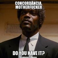 CONCORDÂNCIA, MOTHERFUCKERDO YOU HAVE IT?