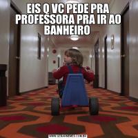 EIS Q VC PEDE PRA PROFESSORA PRA IR AO BANHEIRO