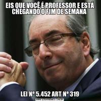 EIS QUE VOCÊ É PROFESSOR E ESTÁ CHEGANDO O FIM DE SEMANA LEI Nº 5.452 ART Nº 319