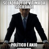 SE LADRÃO FOR VÍTIMA DA SOCIEDADEPOLÍTICO É ANJO