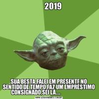 2019                                                                                                                                            SUA BESTA,FALEI EM PRESENTE NO SENTIDO DE TEMPO.FAZ UM EMPRÉSTIMO CONSIGNADO,SEI LÁ....