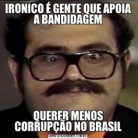 IRONICO É GENTE QUE APOIA A BANDIDAGEMQUERER MENOS CORRUPÇÃO NO BRASIL