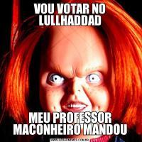 VOU VOTAR NO LULLHADDADMEU PROFESSOR MACONHEIRO MANDOU