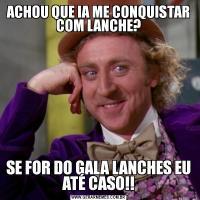 ACHOU QUE IA ME CONQUISTAR COM LANCHE?SE FOR DO GALA LANCHES EU ATÉ CASO!!