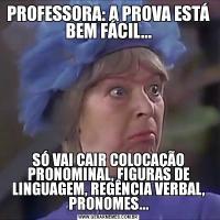 PROFESSORA: A PROVA ESTÁ BEM FÁCIL...SÓ VAI CAIR COLOCAÇÃO PRONOMINAL, FIGURAS DE LINGUAGEM, REGÊNCIA VERBAL, PRONOMES...