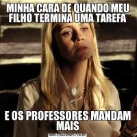 MINHA CARA DE QUANDO MEU FILHO TERMINA UMA TAREFAE OS PROFESSORES MANDAM MAIS