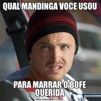 QUAL MANDINGA VOCE USOUPARA MARRAR O BOFE QUERIDA