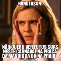 HANDERSON NÃO QUERO VER FOTOS SUAS NESTE CARNAVAL NA PRAÇA DA MANDIOCA OU NA PRAIA...