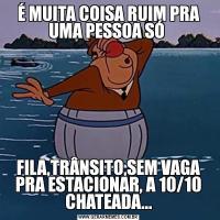 É MUITA COISA RUIM PRA UMA PESSOA SÓ FILA,TRÂNSITO,SEM VAGA PRA ESTACIONAR, A 10/10 CHATEADA...