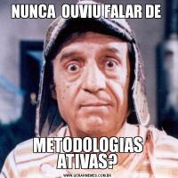 NUNCA  OUVIU FALAR DE METODOLOGIAS ATIVAS?