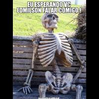 EU ESPERANDO VC EDMILSON FALAR COMIGO !