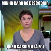 MINHA CARA AO DESCOBRIRQUE A GABRIELA JÁ FOI