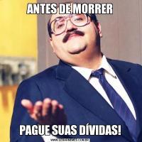 ANTES DE MORRERPAGUE SUAS DÍVIDAS!