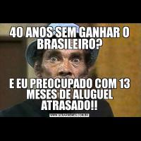 40 ANOS SEM GANHAR O BRASILEIRO?E EU PREOCUPADO COM 13 MESES DE ALUGUEL ATRASADO!!