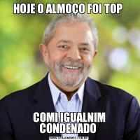 HOJE O ALMOÇO FOI TOP COMI IGUALNIM CONDENADO