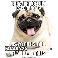 BORA, PRA CELULA ESPERANÇA?AS 20:00 HS. RUA FAIZAO,225                           - FLAVIO MARQUES
