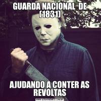 GUARDA NACIONAL  DE (1831)AJUDANDO A CONTER AS REVOLTAS