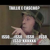 TAILLIE E CASCAO? ISSO..... ISSO.... ISSO..... ISSO. ISSO. KKKKKK