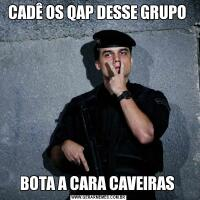 CADÊ OS QAP DESSE GRUPO BOTA A CARA CAVEIRAS